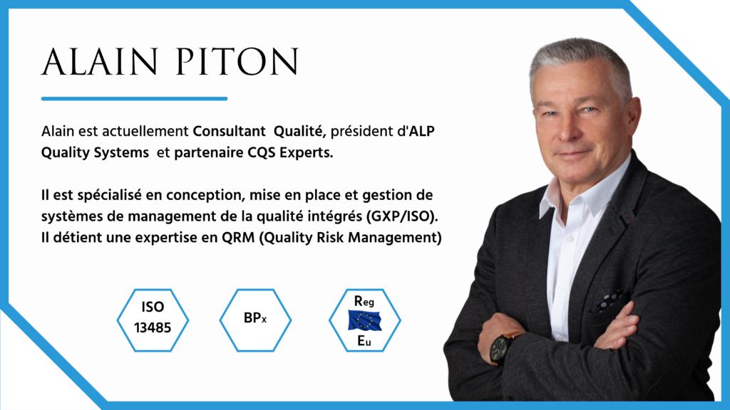Alain est actuellement Consultant Qualité, président d'ALP Quality Systems et partenaire CQS Experts. Il est spécialisé en conception, mise en place et gestion de systèmes de management de la qualité intégrés (GXP/ISO). Il détient une expertise en QRM (Quality Risk Management)